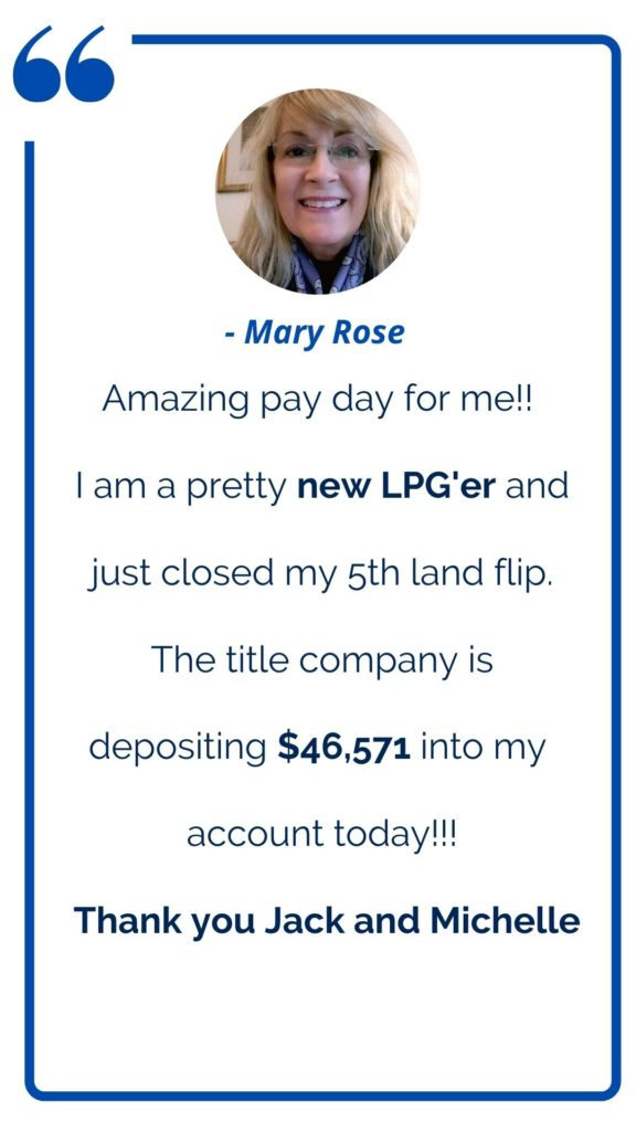 Land profit Generator Graduate Mary Rose testimonial: Amazing pay day for me! I am a pretty new LPG'er and just closed my 5th land flip. The title company is depositing $46K into my account today! Thank you Jack and Michelle