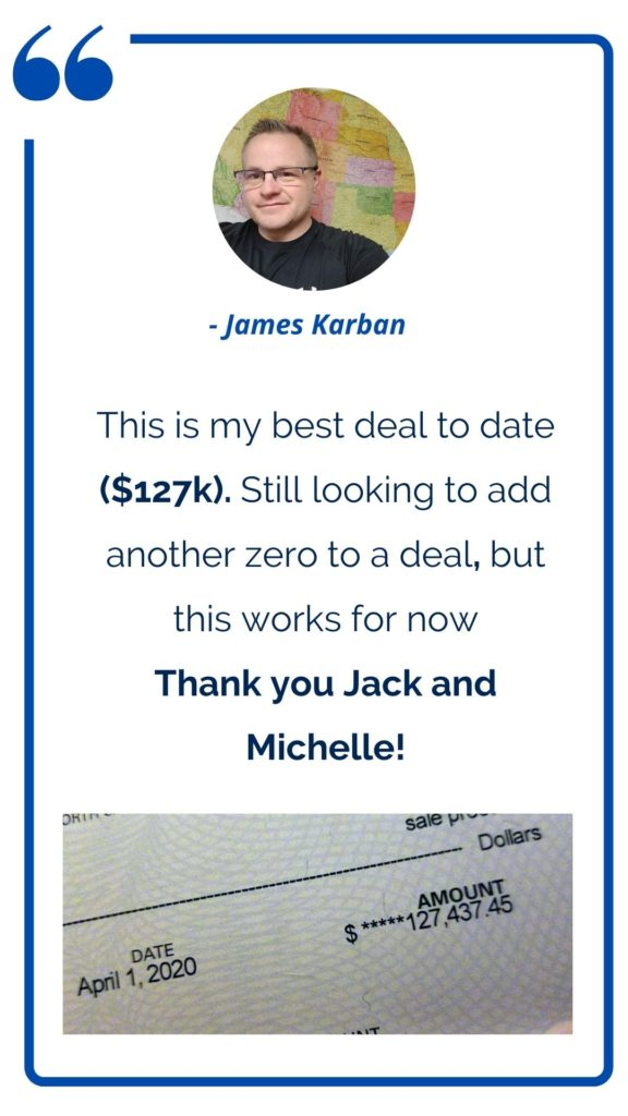 James Karban - This is my best deal to date ($127K). Still looking to add another zero to a deal, but this works for now. Thank you Jack and Michelle!