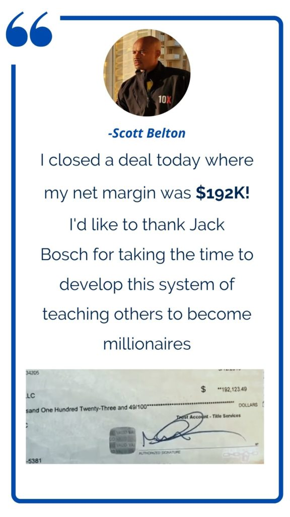 Land Profit Generator graduate Scott Belton testimonial: I closed a deal today where my net margin was $192K. I'd like to thanks Jack Bosch for taking the time to develop this system of teaching others to become millionaires.