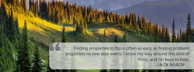 Finding properties to flip is often as easy as finding problem properties no one else wants. I know my way around this kind of thing, and I'm here to help. - Jack Bosch