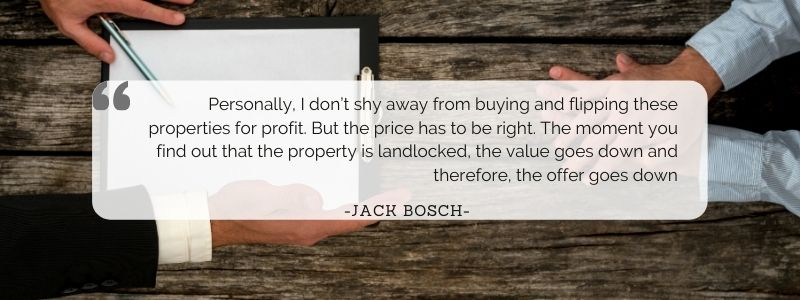 Personally, I don't shy away from buying and flipping these properties for profit. But the price has to be right. The moment you find out that the property is landlocked, the value goes down and therefore, the offer goes down.