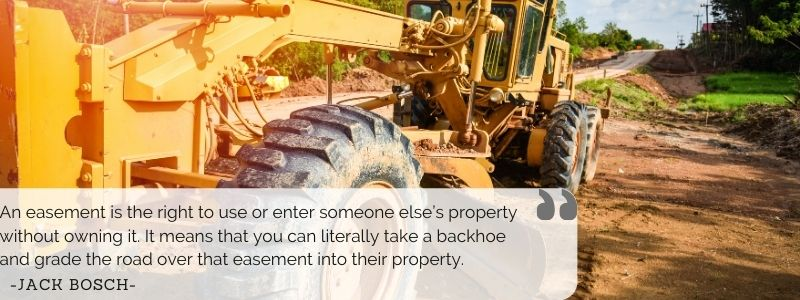 An easement is the right to use or enter someone else's property without owning it. It means that you can literally take a backhoe and grade the road over that easement into their property. - Jack Bosch
