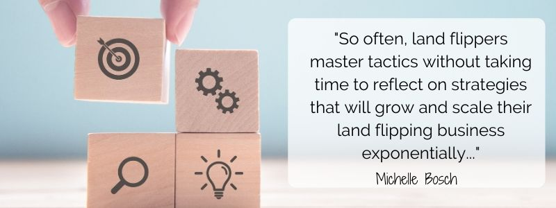 Often, land flippers master tactics without taking time to reflect on strategies that will grow and scale their land flipping business exponentially - Michelle Bosch.