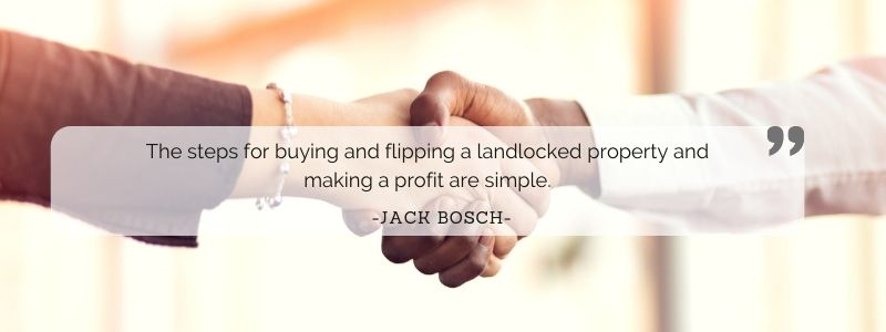 The steps for buying and flipping a landlocked property and making a profit are simple. - Jack Bosch