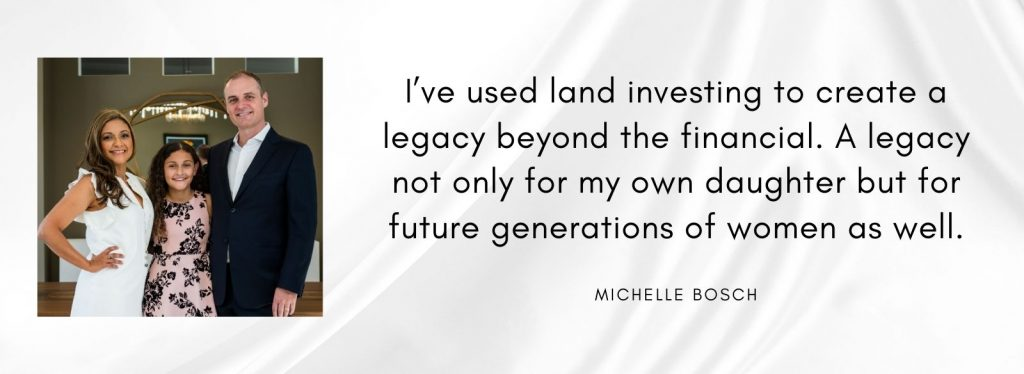 I've used land investing to create a legacy beyond the financial. A legacy not only for my daughter but future generations of women as well.