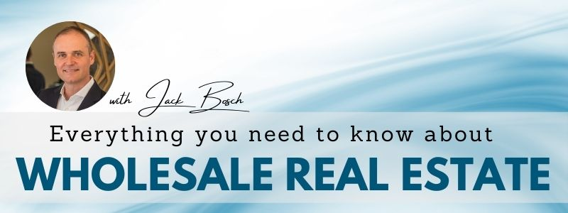 Everything you need to know about Whole Sale Real Estate with Jack Bosch.