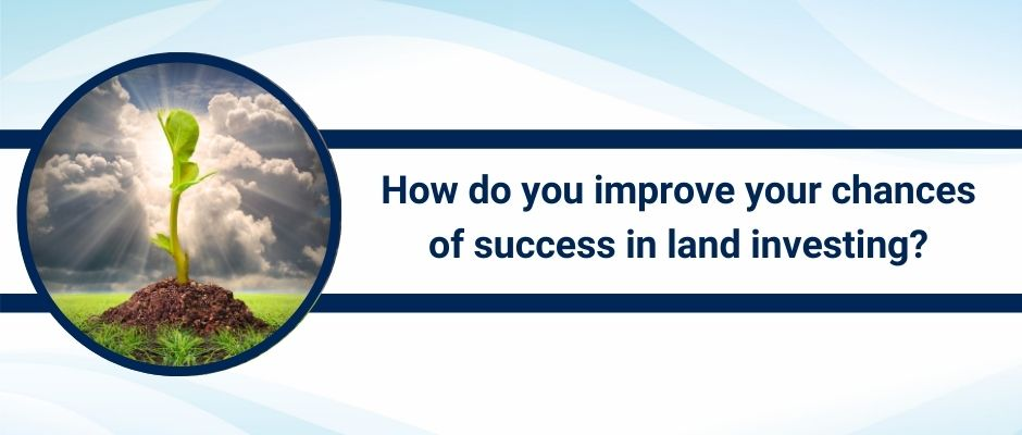 How do you improve your chance of success as a land investor
