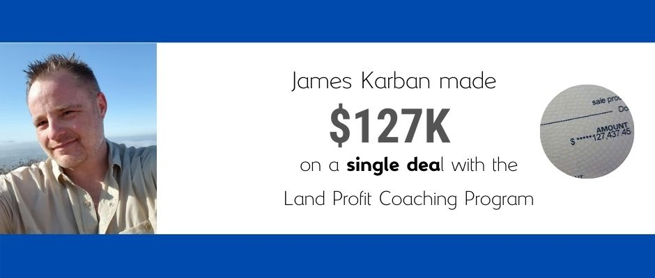 James Karban made $127 on a single deal with the Land Profit Generator Real Estate Investing Method