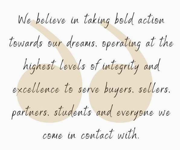 we believe in taking bold action towards our dreams. Operating at the highest levels of integrity and excellence to serve buyers, sellers, partners, students, and everyone we come in contact with