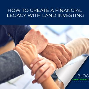 How to Create a Financial Legacy with Land Investing